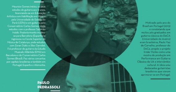 """IRMÃO VIOLÃO – MAURÍCIO GOMES E PAULO PEDRASSOLIMotivado pelo ano do Brasil em Portugal (2013) e constatando que muitos pós-graduandos em guitarra clássica do DeCA (Universidade de Aveiro) eram brasileiros, Paulo Vaz de Carvalho, professor do DeCa, propôs o projeto Irmão Violão como uma mostra da produção em Performance em Guitarra Clássica da UA e intercâmbio cultural. A ideia uniu destacados guitarristas brasileiros que vieram se aprimorar em Portugal. A palavra """"violão"""" é um termo que antigamente se usava só em Portugal e se usa agora no Brasil para designar a guitarra clássica; em virtude da grande afinidade entre os dois países nasce o Irmão Violão. Maurício Gomes iniciou seus estudos de guitarra aos 12 anos, licenciando-se em Educação Artística com Habilitação em Música pela Universidade do Estado do Pará (UEPA) e em guitarra pelo Conservatório Carlos Gomes, onde estudou com o professor Salomão Habib. Posteriormente mudou-se para Barcelona (Espanha) e ingressou na Escola Superior de Música de Catalunya, onde estudou com Zoran Dukic e Àlex Garrobé. Foi professor de guitarra da Estudis Musicals Atlântida (EMA) em Barcelona e do Conservatório Carlos Gomes (Brasil). Fez vários concertos por capitais brasileiras e também em Portugal, Espanha e Alemanha. Dentre suas atuações, destaca-se a participação no Concerto à Brasileira, realizado em 2009 na Embaixada do Brasil em Berlim (Alemanha), tocando ao lado dos músicos Wilfried Berk e Elizabeth Berk-Seiz. Na ocasião, realizou a primeira audição alemã da obra completa para violão de Cláudio Santoro. Cursou o Mestrado em Música da Universidade de Aveiro sob a orientação dos professores Paulo Vaz de Carvalho e Pedro Rodrigues. Atualmente é professor de guitarra do Conservatório David de Sousa (Figueira da Foz). Paulo Pedrassoli é Mestre em Música pela Universidade Federal do Rio de Janeiro (UFRJ) e professor (3o grau) de violão na mesma instituição. Atualmente cursa o doutoramento em Performance na Universidade de Aveiro."""